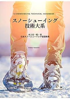 [水上 宏一郎]のスノーシューイング技術大系 (GoALP books.)