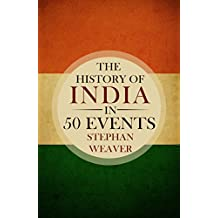 The History of India in 50 Events: (Indian History - Akbar the Great - East India Company - Taj Mahal - Mahatma Gandhi) (Timeline History in 50 Events Book 4)
