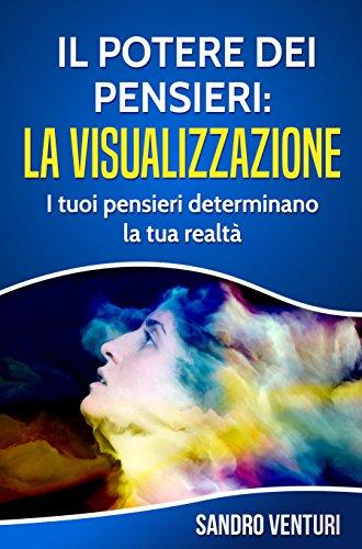 Il potere dei pensieri: la visualizzazione: I tuoi pensieri determinano la tua realtà (Italian Edition)