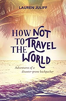 How Not to Travel the World: Adventures of a Disaster-Prone Backpacker by [Juliff, Lauren]
