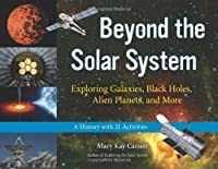 Beyond The Solar System: Exploring Galaxies, Black Holes, Alien Planets, and More: A History with 21 Activities (For Kids)