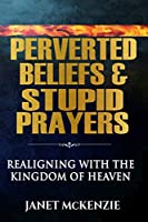Perverted Beliefs & Stupid Prayers: Realigning with the Kingdom of Heaven