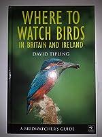 Where To Watch Birds In Britain and Ireland: A Birdwatcher's Guide (Birdwatchers Guide)