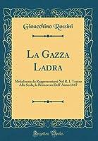 La Gazza Ladra: Melodrama Da Rappresentarsi Nel R. I. Teatro Alla Scala, La Primavera Dell' Anno 1817 (Classic Reprint)