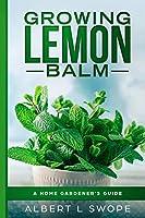 Growing Lemon Balm: A Home Gardener's Guide (Backyard Garden Herbs)