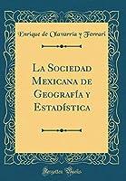 La Sociedad Mexicana de Geografía Y Estadística (Classic Reprint)