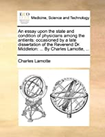 An Essay Upon the State and Condition of Physicians Among the Antients: Occasioned by a Late Dissertation of the Reverend Dr. Middleton: ... by Charles Lamotte, ...