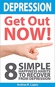 Depression, Get Out NOW!: 8 Simple Happiness Habits to Recover From Depression by [Lopes, Andrea R.]
