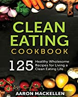 Clean Eating Cookbook: 125 Healthy Wholesome Recipes for Living a Clean Eating Lifestyle