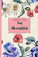 Notizbuch fuer Muslime: Sag Alhamdulillah: Notizheft, Planer, Journal, Tagebuch und Geschenk fuer Muslime |120 linierte Seiten | Florales Design