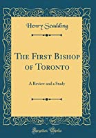 The First Bishop of Toronto: A Review and a Study (Classic Reprint)