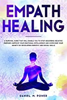 EMPATH HEALING: A Survival Guide That Will Enable You to Stop Absorbing Negative Energies. Improve Your Emotional Intelligence and Overcome Your Anxiety by Developing Empathy and Social Skills