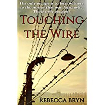 TOUCHING THE WIRE: Auschwitz:1944 A Jewish nurse steps from a cattle wagon into the heart of a young doctor, but can he save her?
