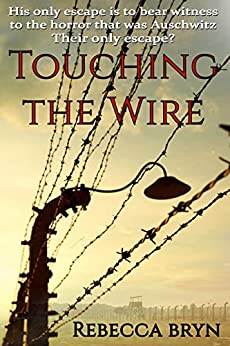 TOUCHING THE WIRE: Auschwitz:1944 A Jewish nurse steps from a cattle wagon into the heart of a young doctor, but can he save her? by [Bryn, Rebecca]