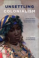 Unsettling Colonialism: Gender and Race in the Nineteenth-century Global Hispanic World (SUNY Series in Latin American and Iberian Thought and Culture)
