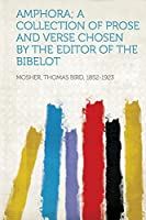 Amphora; A Collection of Prose and Verse Chosen by the Editor of the Bibelot