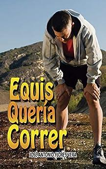 Equis quería correr: Una historia de encuentros y desencuentros (Spanish Edition) by [Flores Vera, José Antonio]