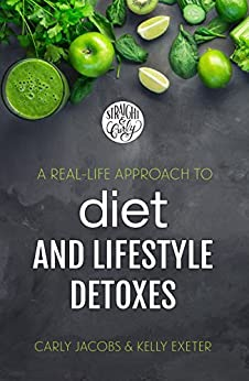 A Real-Life Approach to Diet and Lifestyle Detoxes: From two self-improvement junkies who've tried pretty much everything by [Exeter, Kelly, Jacobs, Carly]