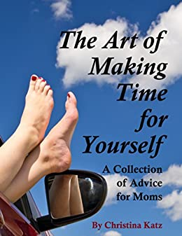 [Katz, Christina]のThe Art Of Making Time For Yourself: A Collection Of Advice For Moms (English Edition)
