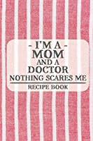 I'm a Mom and a Doctor Nothing Scares Me Recipe Book: Blank Recipe Journal to Write in for Women, Food Cookbook Design, Document all Your Special Recipes and Notes for Your Favorite ... for Women, Wife, Mom (6x9 120 pages)