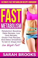 Fast Metabolism - Sarah Brooks: Ultimate Fast Metabolism Recipe Cookbook! Metabolism Boosting Paleo Recipes, Low Carb Recipes, Gluten Free Recipes, and Detox Smoothies to Get in Shape and Lose Weight Fast!
