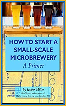 How To Start A Small-Scale Microbrewery: A Primer by [Miller, Jasper]