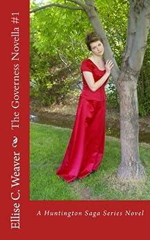 A Regency Romance: The Governess Novella #1: A Sweet, Clean & Wholesome Victorian Historical Romance Novella (Huntington Saga Series) by [Weaver, Ellise C.]