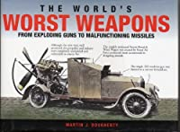 The World's Worst Weapons from Exploding Guns to Malfunctioning Missiles.