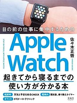 [佐々木正悟]の目の前の仕事に集中するためのApple Watch起きてから寝るまでの使い方が分かる本