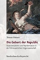 Die Geburt Der Republic: Staatsverstandnis Und Reprasentation in Der Fruhneuzeitlichen Eidgenossenschaft (Historische Semantik)