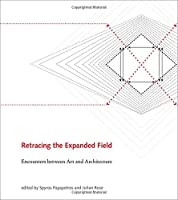 Retracing the Expanded Field: Encounters between Art and Architecture (The MIT Press)