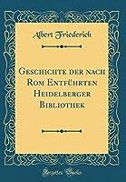 Geschichte Der Nach ROM Entfuehrten Heidelberger Bibliothek (Classic Reprint)