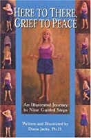 Here to There, Grief to Peace: An Illustrated Journey in Nine Guided Steps