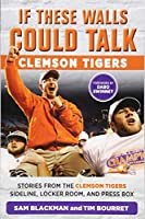 Clemson Tigers: Stories from the Clemson Tigers Sideline, Locker Room, and Press Box (If These Walls Could Talk)