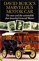 David Buick's Marvelous Motor Car: The Men and the Automobile That Launched General Motors