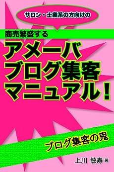 [上川 敏寿]のサロン・士業系の方向けの『商売繁盛するアメーバブログ集客マニュアル!』