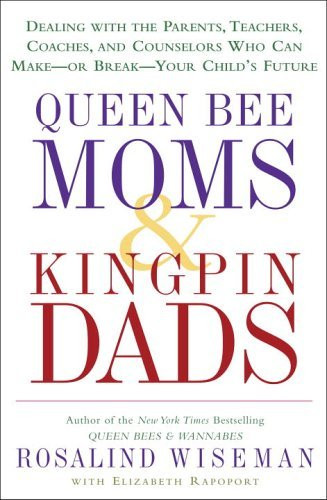 Queen Bee Moms & Kingpin Dads: Coping with the Parents, Teachers, Coaches, and Counselors Who Can Rule--or Ruin --Your Child's Life (English Edition)