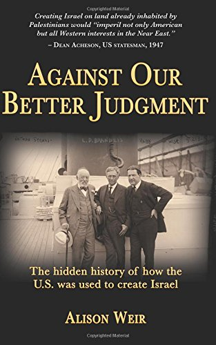 Download Against Our Better Judgment: The Hidden History of How the United States Was Used to Create Israel 149591092X