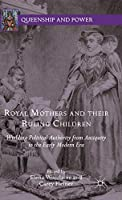 Royal Mothers and their Ruling Children: Wielding Political Authority from Antiquity to the Early Modern Era (Queenship and Power)