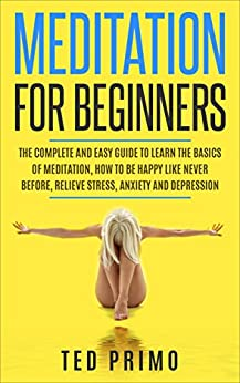 Meditation for Beginners: The Complete and Easy Guide to Learn the Basics of Meditation, How to be Happy like Never Before, Relieve Stress, Anxiety and Depression by [Primo, Ted]