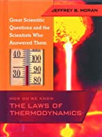 How Do We Know the Laws of Thermodynamics (Great Scientific Questions and the Scientists Who Answered Them)