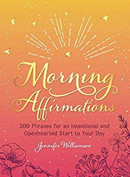 Morning Affirmations: 200 Phrases for anIntentional and Openhearted Start to Your Day by [Williamson, Jennifer]