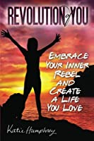 Revolution of You: Embrace Your Inner Rebel and Create a Life You Love