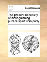 The Present Necessity of Distinguishing Publick Spirit from Party.