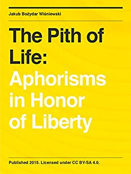 [Wisniewski, Jakub Bozydar]のThe Pith of Life: Aphorisms in Honor of Liberty (English Edition)