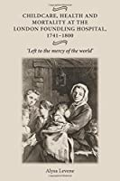 Childcare, Health and Mortality in the London Foundling Hospital, 1741-1800: Left to the Mercy of the World