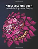 Adult Coloring Book : Stress Relieving Animal Designs: Animal Lovers Coloring Book with 100 Gorgeous Lions, Elephants, Owls, Horses, Dogs, Cats, Plants and Wildlife for Stress Relief and Relaxation Designs and More! | Animal Coloring Activity Book