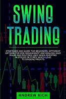 SWING TRADING: STRATEGIES AND GUIDE FOR BEGINNERS. DIFFERENT OPTIONS FOR RISK MANAGEMENT AND ANALYSIS. EASY RULES AND ROUTINES USED WHEN INVESTING IN STOCKS OR FOREX WHICH LEAD TO DIVIDEND PROFITS.