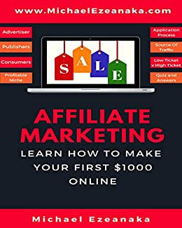 Affiliate Marketing: Learn How to Make Your First $1000 Online by [Ezeanaka, Michael]
