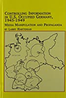Controlling Information in U.S. Occupied Germany, 1945-1949: Media Manipulation and Propaganda (Studies in American History)